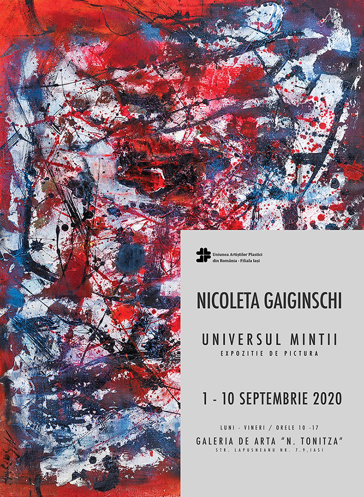 """EXPOZIȚIE DE PICTURĂ– ,,UNIVERSUL MINȚII"""" – NICOLETA GAIGINSCHI 01 – 10 SEPTEMBRIE 2020  UNIUNEA ARTIŞTILOR PLASTICI DIN ROMÂNIA – FILIALA IAŞI ARE PLĂCEREA DE A VĂ INVITA SĂ VIZITAȚI EXPOZIȚIA DE PICTURĂ   """"UNIVERSUL MINȚII"""" SEMNATĂ DE ARTISTA NICOLETA GAIGINSCHI EXPOZIȚIA VA FI DESCHISĂ ÎN PERIOADA 01 – 10 SEPTEMBRIE 2020, PROGRAM: 10:00 – 17:00  GALERIA DE ARTĂ """"N. TONITZA"""" STR. ALEXANDRU LĂPUȘNEANU NR. 7-9, IAȘI"""