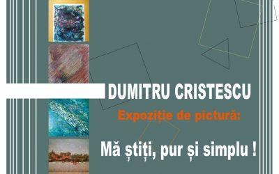 """Expoziția de pictură, """"Mă știți, pur și simplu !"""" – Dumitru Cristescu"""