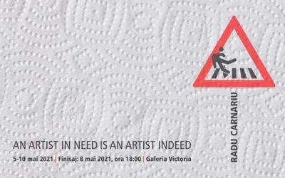 """Expoziția """"AN ARTIST IN NEED IS AN ARTIST INDEED"""" – RADU CARNARIU"""