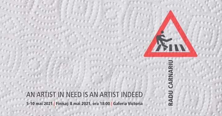 Expoziția - AN ARTIST IN NEED IS AN ARTIST INDEED – RADU CARNARIU